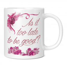 IS IT TOO LATE TO BE GOOD 11OZ NOVELTY MUG