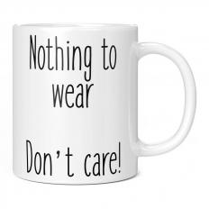 NOTHING TO WEAR .. DON'T CARE 11OZ NOVELTY MUG
