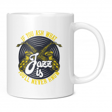IF YOU ASK WHAT JAZZ IS YOU'LL NEVER KNOW 11OZ NOVELTY MUG