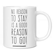 NO REASON TO STAY IS A GOOD REASON TO GO 11OZ NOVELTY MUG