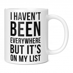 I HAVEN'T BEEN EVERYWHERE BUT IT'S ON MY LIST 11OZ NOVELTY MUG